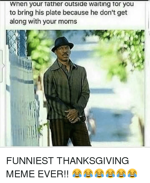 Memes, 🤖, and Tor: When your Tather outside waiting Tor you  to bring his plate because he don't get  along with your moms FUNNIEST THANKSGIVING MEME EVER!! 😂😂😂😂😂😂