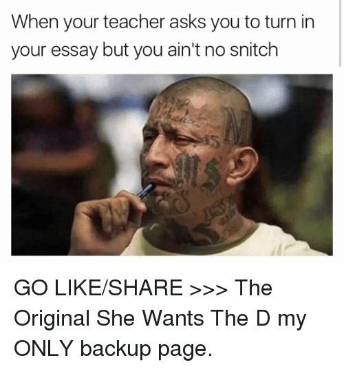 No Snitching: When your teacher asks you to turn in  your essay but you ain't no snitch GO LIKE/SHARE >>> The Original She Wants The D my ONLY backup page.
