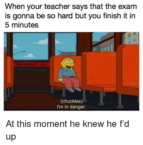 Teacher, Emergency, and Moment: When your teacher says that the exarm  is gonna be so hard but you finish it in  5 minutes  EMERGENCY EXIT  (chuckles)  I'm in danger. At this moment he knew he f'd up
