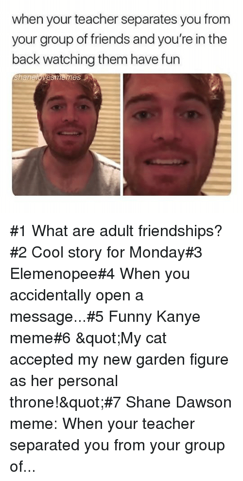 "Kanye Meme: when your teacher separates you from  your group of friends and you're in the  back watching them have fun  Shanelovesmemes #1 What are adult friendships?#2 Cool story for Monday#3 Elemenopee#4 When you accidentally open a message...#5 Funny Kanye meme#6 ""My cat accepted my new garden figure as her personal throne!""#7 Shane Dawson meme: When your teacher separated you from your group of..."
