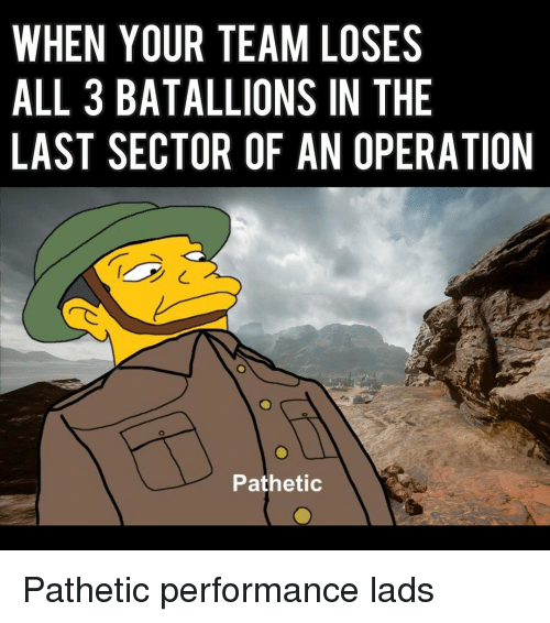 Patheticness: WHEN YOUR TEAM LOSES  ALL 3 BATALLIONS IN THE  LAST SECTOR OF AN OPERATION  Pathetic Pathetic performance lads