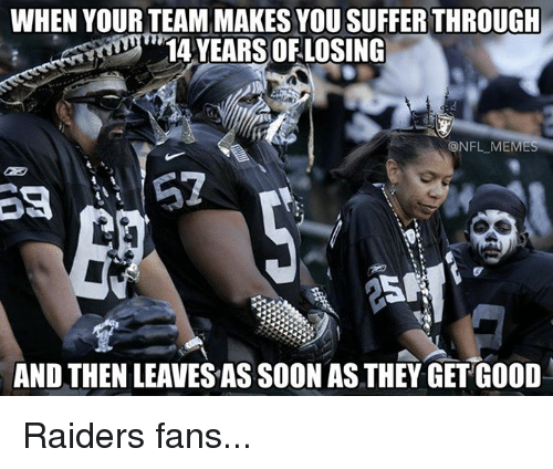 Nfl Mems: WHEN YOUR TEAM MAKES YOU SUFFER THROUGH  14 YEARS OF LOSING  @NFL MEM  AND THENLEAVESAS SOON AS THEY GET GOOD Raiders fans...