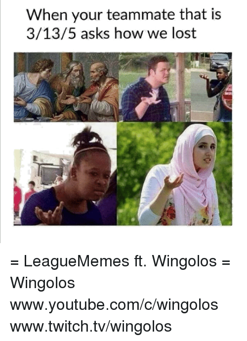`Youtube Com: When your teammate that is  3/13/5 asks how we lost = LeagueMemes ft. Wingolos =  Wingolos www.youtube.com/c/wingolos www.twitch.tv/wingolos