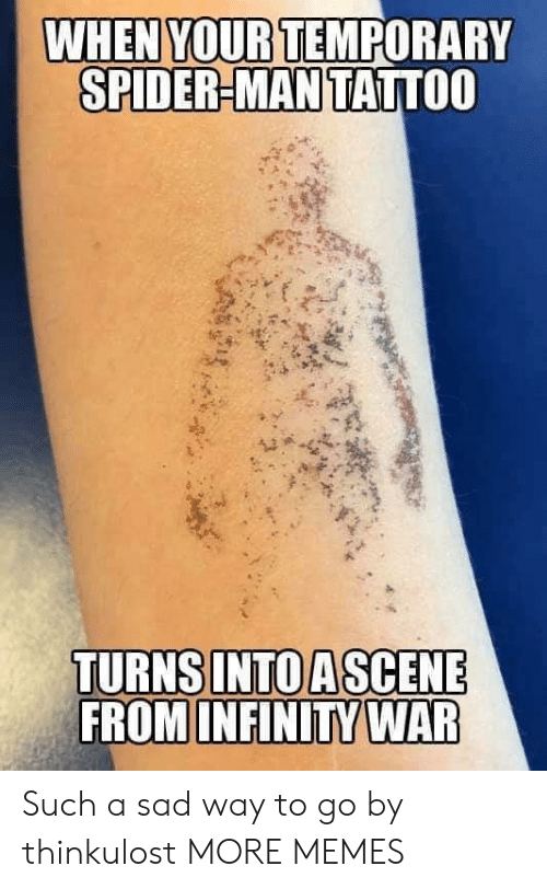 Way To Go: WHEN YOUR TEMPORARY  SPIDER-MAN TATTOO  FROM INFINITY WAR Such a sad way to go by thinkulost MORE MEMES