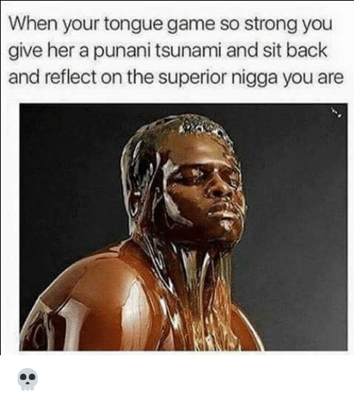 Punany: When your tongue game so strong you  give her a punani tsunami and sit back  and reflect on the superior nigga you are 💀