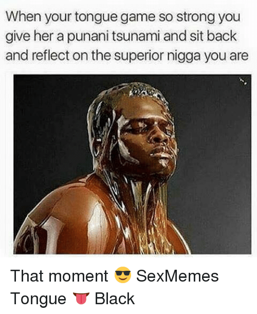 Punany: When your tongue game so strong you  give her a punani tsunami and sit back  and reflect on the superior nigga you are That moment 😎 SexMemes Tongue 👅 Black