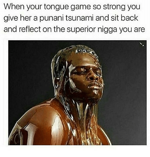 Punany: When your tongue game so strong you  give her a punani tsunami and sit back  and reflect on the superior nigga you are