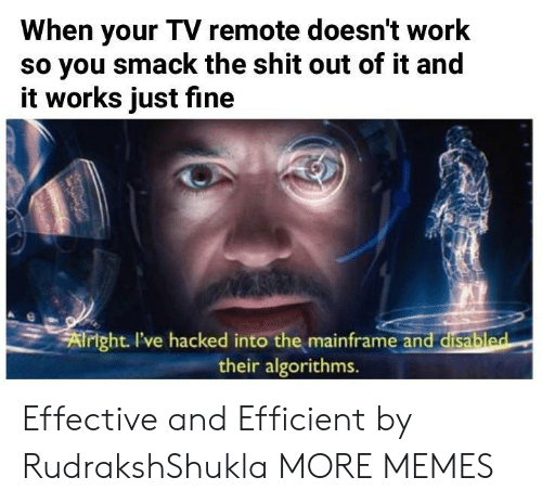 efficient: When your TV remote doesn't work  so you smack the shit out of it and  it works just fine  xf  right I've hacked into the mainframe and disabl  their algorithms.  ed Effective and Efficient by RudrakshShukla MORE MEMES
