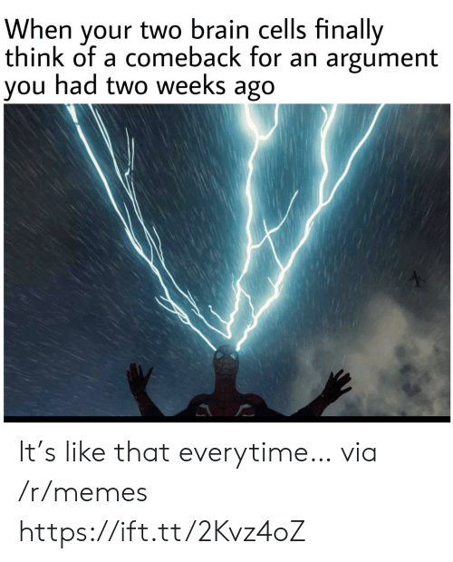brain cells: When your two brain cells finally  think of a comeback for an argument  you had two weeks ago It's like that everytime… via /r/memes https://ift.tt/2Kvz4oZ