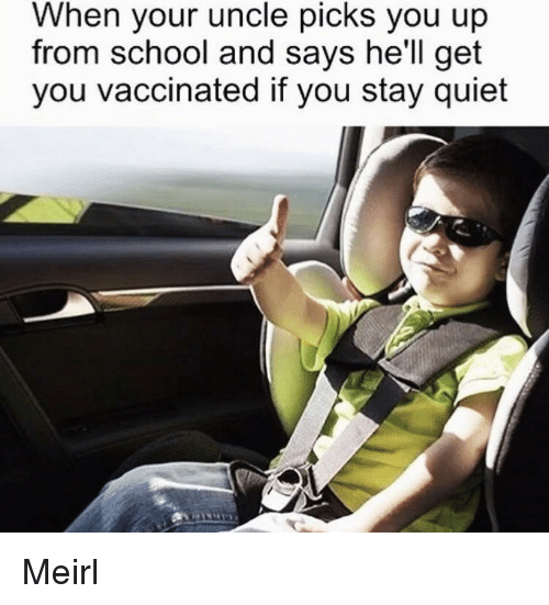 School, Quiet, and Hell: When your uncle picks you up  from school and says he'll get  you vaccinated if you stay quiet Meirl