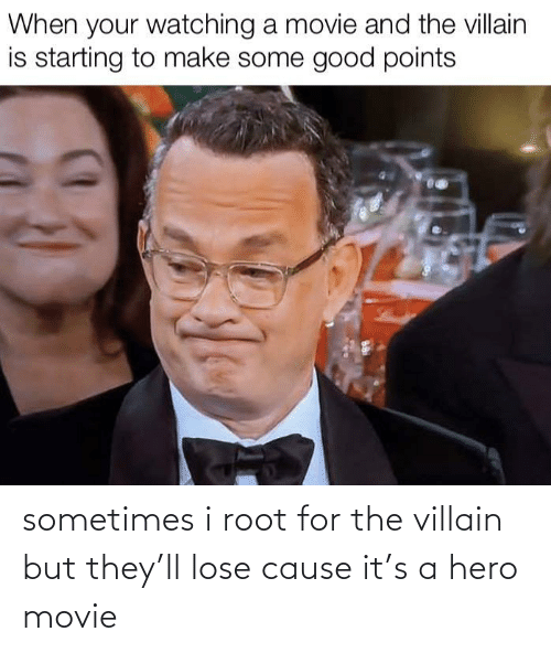 Points: When your watching a movie and the villain  is starting to make some good points sometimes i root for the villain but they'll lose cause it's a hero movie