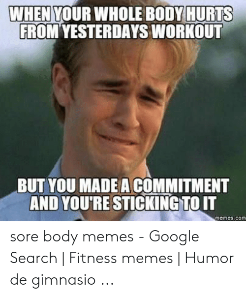 Body Memes: WHEN  YOUR WHOLE B0DY HURTS  ROM YESTERDAYS WORKOUT  BUT YOU MADE A COMMITMENT  AND YOU'RE STICKINGTO IT  memes.com sore body memes - Google Search | Fitness memes | Humor de gimnasio ...