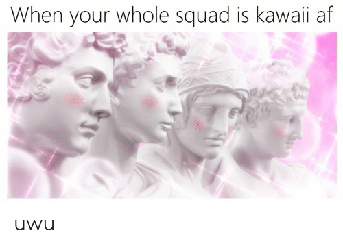 Af, Squad, and Classical Art: When your whole squad is kawaii af uwu