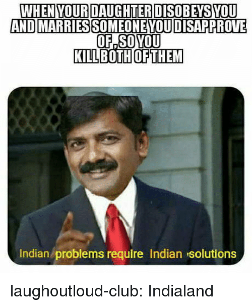 Club, Tumblr, and Blog: WHEN YOURDAUGHTERDISOBEYSYOU  AND MARRIES  SOMEONE YOUDISAPPROVE  OF,SOYOU  KILLBOTHOFTHEM  Indian problems require Indian solutions laughoutloud-club:  Indialand