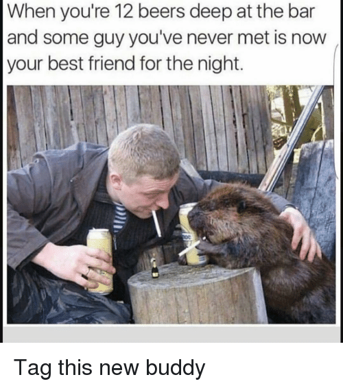 Best Friend, Funny, and Best: When you're 12 beers deep at the bar  and some guy you've never met is now  your best friend for the night. Tag this new buddy