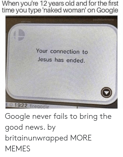 Dank, Google, and Jesus: When you're 12 years old and for the first  time you type 'naked woman' on Google  pauledankmene  Your connection to  Jesus has ended.  19:22 firegodir Google never fails to bring the good news. by britainunwrapped MORE MEMES