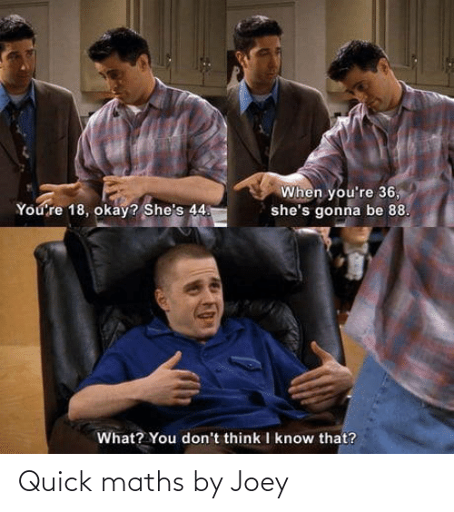 joey: When you're 36,  she's gonna be 88.  You're 18, okay? She's 44.  What? You don't think I know that? Quick maths by Joey
