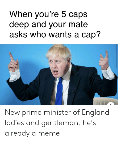 England, Meme, and Dank Memes: When you're 5 caps  deep and your mate  asks who wants a cap? New prime minister of England ladies and gentleman, he's already a meme