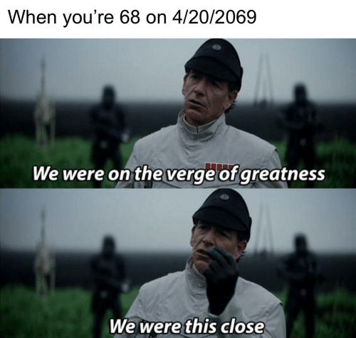 4 20, This, and Youre: When you're 68 on 4/20/2069  We were on theverge of greatness  We were this close