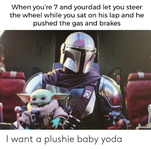 sat: When you're 7 and yourdad let you steer  the wheel while you sat on his lap and he  pushed the gas and brakes I want a plushie baby yoda
