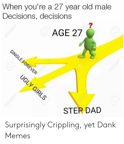 Dank Memes: When you're a 27 year old male  Decisions, decisions  AGE 27  SINGLE FOREVER  UGLY GIRLS  eERE  STER DAD Surprisingly Crippling, yet Dank Memes