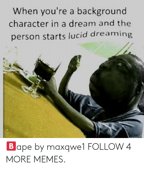 Deepfriedmemes: When you're a background  character in a dream and the  person starts lucid dreaming 🅱️ape by maxqwe1 FOLLOW 4 MORE MEMES.