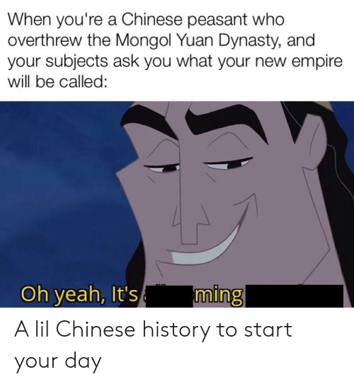 ming: When you're a Chinese peasant who  overthrew the Mongol Yuan Dynasty, and  your subjects ask you what your new empire  will be called:  ming  Oh yeah, It's A lil Chinese history to start your day