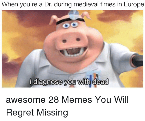 Memes, Regret, and Europe: When you're a Dr. during medieval times in Europe  i diagnose you with dead  0  0 awesome 28 Memes You Will Regret Missing