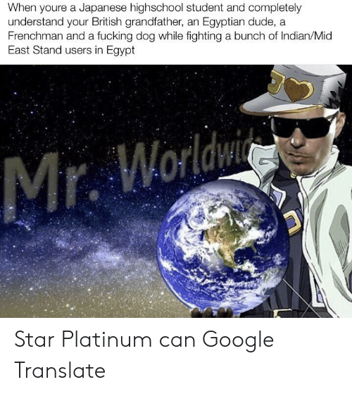 Dude, Fucking, and Google: When youre a Japanese highschool student and completely  understand your British grandfather, an Egyptian dude, a  Frenchman and a fucking dog while fighting a bunch of Indian/Mid  East Stand users in Egypt  Mr. Worldwi Star Platinum can Google Translate