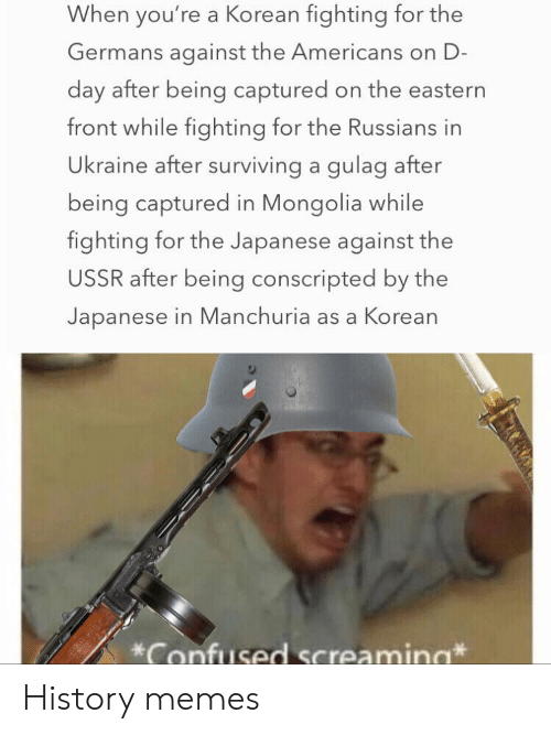the americans: When you're a Korean fighting for the  Germans against the Americans on D-  day after being captured on the eastern  front while fighting for the Russians in  Ukraine after surviving a gulag after  being captured in Mongolia while  fighting for the Japanese against the  USSR after being conscripted by the  Japanese in Manchuria as a Korean  Confused Screamina History memes