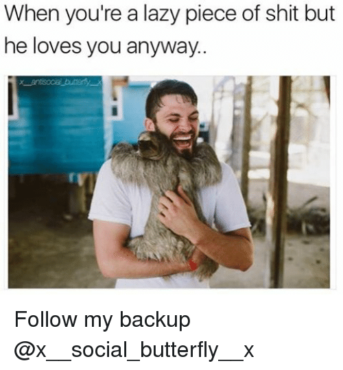 Piece Of Shits: When you're a lazy piece of shit but  he loves you anyway. Follow my backup @x__social_butterfly__x