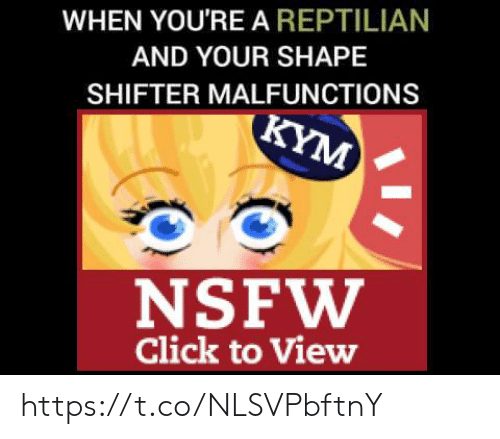 Click, Nsfw, and Shape: WHEN YOU'RE A REPTILIAN  AND YOUR SHAPE  SHIFTER MALFUNCTIONS  KYM  NSFW  Click to View https://t.co/NLSVPbftnY