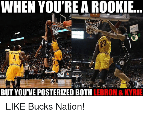 Rooky: WHEN YOU'RE A ROOKI..  SIN'S  BUT YOUVE POSTERIZED BOTH LEBRON & KYRIE LIKE Bucks Nation!