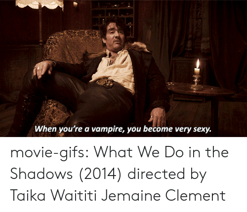 the shadows: When you're a vampire, you become very sexy. movie-gifs:   What We Do in the Shadows (2014) directed by Taika Waititi  Jemaine Clement