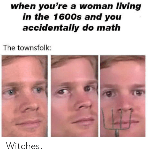 Math, Living, and Witches: when you're a woman living  in the 1600s and you  accidentally do math  The townsfolk: Witches.