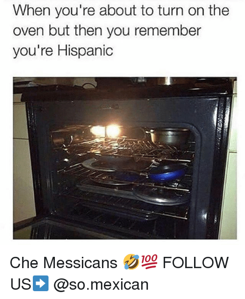 Memes, Mexican, and 🤖: When you're about to turn on the  oven but then you remember  you're Hispanic Che Messicans 🤣💯 FOLLOW US➡️ @so.mexican