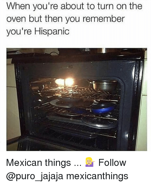 Memes, Mexican, and 🤖: When you're about to turn on the  oven but then you remember  you're Hispanic Mexican things ... 💁🏼 Follow @puro_jajaja mexicanthings