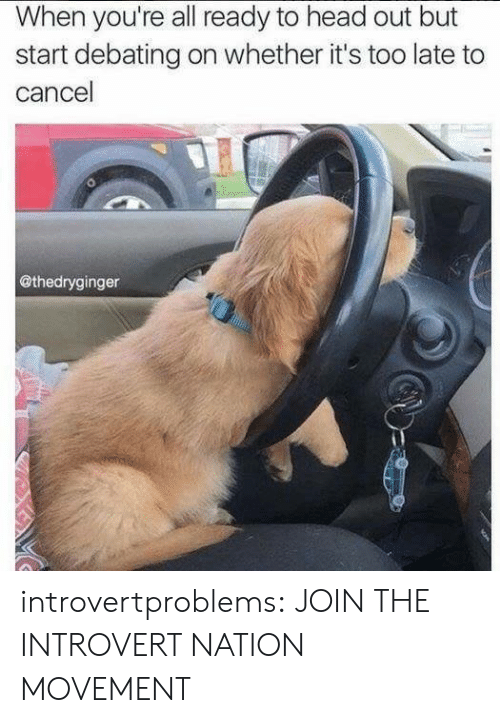 Head, Introvert, and Tumblr: When you're all ready to head out but  start debating on whether it's too late to  cancel  @thedryginger introvertproblems: JOIN THE INTROVERT NATION MOVEMENT