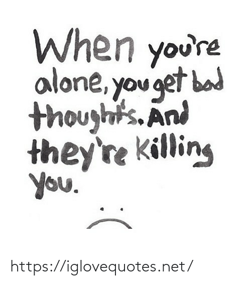 Killing: When you're  alone, you get bad  thoughts. And  they're killing  you. https://iglovequotes.net/