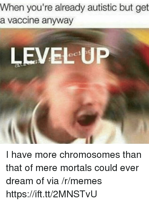 Memes, Dream, and Via: When you're already autistic but get  a vaccine anyway  LEVEL UP I have more chromosomes than that of mere mortals could ever dream of via /r/memes https://ift.tt/2MNSTvU