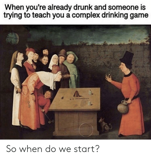Complex, Drinking, and Drunk: When you're already drunk and someone is  trying to teach you a complex drinking game So when do we start?