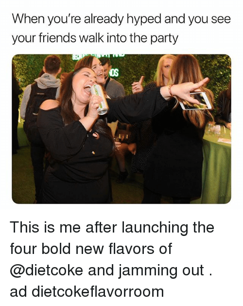 Friends, Party, and Girl Memes: When you're already hyped and you see  your friends walk into the party  OS This is me after launching the four bold new flavors of @dietcoke and jamming out . ad dietcokeflavorroom