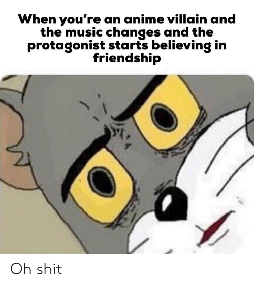 Anime, Music, and Shit: When you're an anime villain and  the music changes and the  protagonist starts believing in  friendship Oh shit