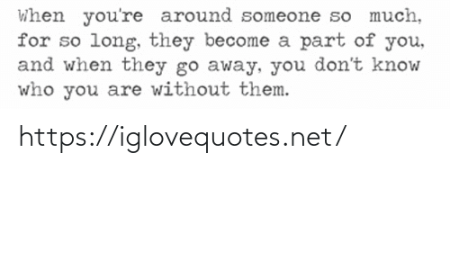 you don't know: When you're around someone so much,  for so long, they become a part of you,  and when they go away, you don't know  who you are without them. https://iglovequotes.net/