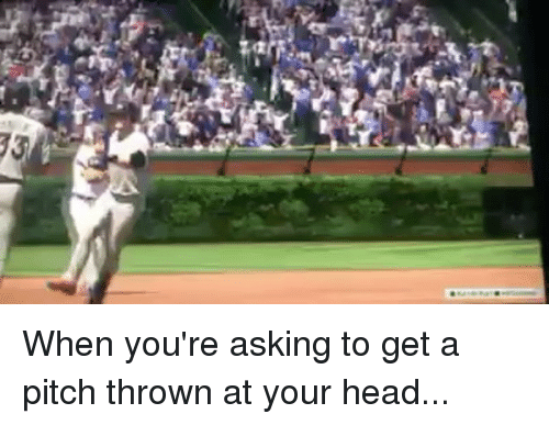 pitching: When you're asking to get a pitch thrown at your head...