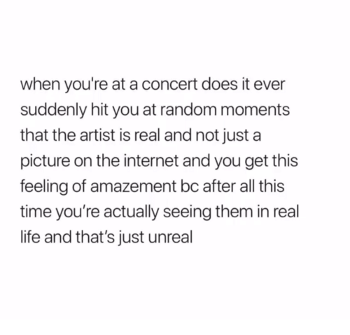Amazement: when you're at a concert does it ever  suddenly hit you at random moments  that the artist is real and not just a  picture on the internet and you get this  feeling of amazement bc after all this  time you're actually seeing them in real  life and that's just unreal