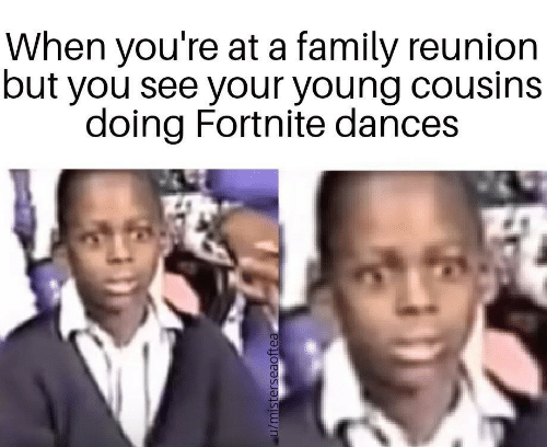 Dances: When you're at a family reunion  but you see your young cousins  doing Fortnite dances