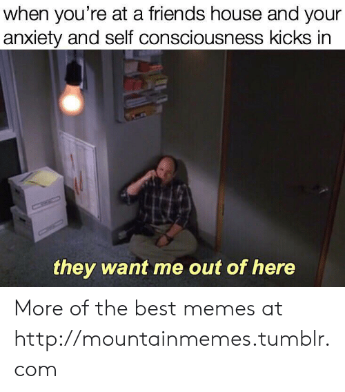 kicks: when you're at a friends house and your  anxiety and self consciousness kicks in  CHIC  they want me out of here More of the best memes at http://mountainmemes.tumblr.com