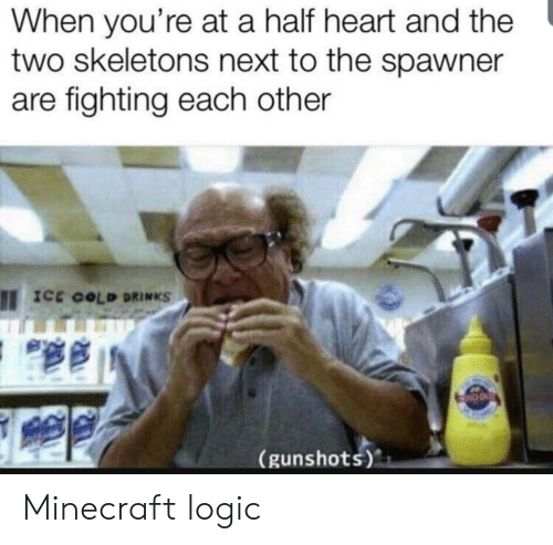 Logic, Minecraft, and Heart: When you're at a half heart and the  two skeletons next to the spawner  are fighting each other  ICE COLD DRINKS  (gunshots) Minecraft logic