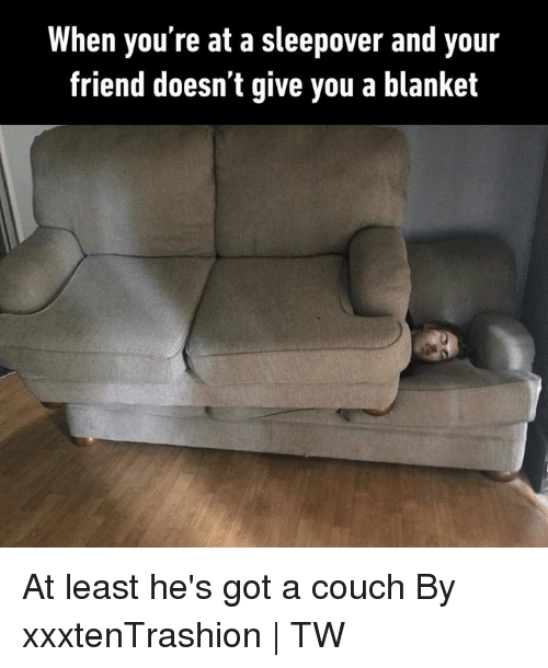 Dank, Couch, and Sleepover: When you're at a sleepover and your  friend doesn't give you a blanket At least he's got a couch  By xxxtenTrashion   TW